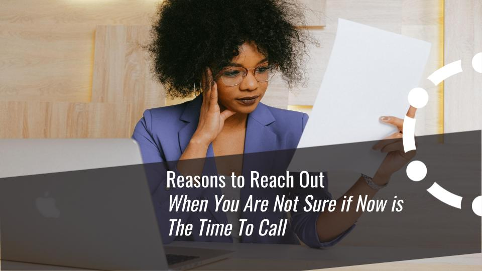Reasons to reach out when you are not sure if now is the time to call